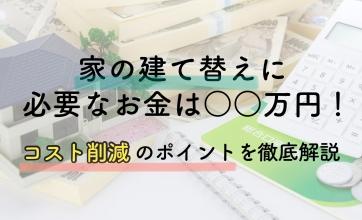 家の建て替えに必要なお金は〇〇万円!コスト削減のポイントを徹底解説