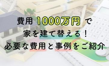 費用1000万円で家を建て替える!必要な費用と事例をご紹介