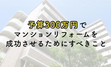予算300万円でマンションフルリフォームを成功させるためにすべきこと